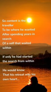So content is the traveller To be where he wanted After spending years in search Of a self that waited within If only he had started the search from within He would know That his retreat was his own heart...