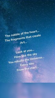 The rubble of the heart... The fragments that create Art... Look at you... How like the sky You rebuild the Universe... Every day From the start...